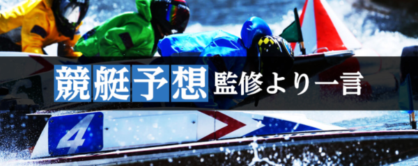 三競の競艇予想監修からの一言